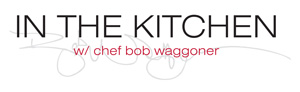 In the Kitchen with Chef Bob Waggoner